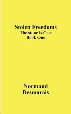 Stolen Freedoms: The Stone Is Cast, Book One Normand Desmarais