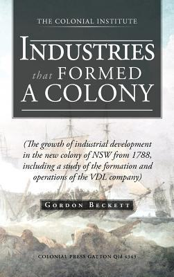 Industries That Formed a Colony: (The Growth of Industrial Development in the New Colony of Nsw from 1788, Including a Study of the Formation and Oper Gordon Beckett