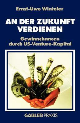 An Der Zukunft Verdienen: Gewinnchancen Durch Us-Venture-Kapital  by  Ernst-Uwe Winteler