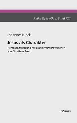 Jesus ALS Charakter. Eine Psychologische Untersuchung Seiner Pers Nlichkeit  by  Johannes Ninck