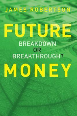 Future Money: Breakdown or Breakthrough?  by  James  Robertson