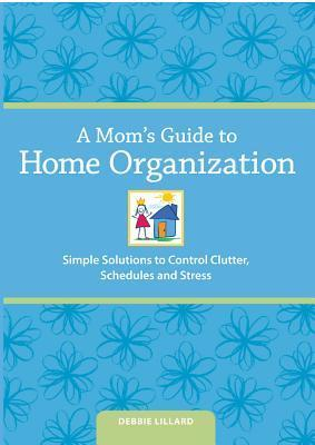 A Moms Guide to Home Organization: Simple Solutions to Control Clutter, Schedules and Stress Debbie Lillard