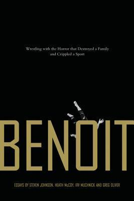 Benoit: Wrestling with the Horror That Destroyed a Family and Crippled a Sport Steven  Johnson