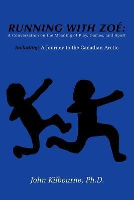 Running with Zoe: A Conversation on the Meaning of Play, Games, and Sport: Including: A Journey to the Canadian Arctic John Kilbourne