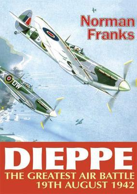 Dieppe: The Greatest Air Battle, 19th August 1942  by  Norman Franks