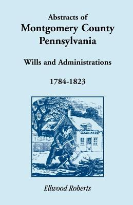 Abstracts of Montgomery County, Pennsylvania Wills 1784-1823 Ellwood Roberts