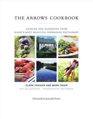 The Arrows Cookbook: Cooking and Gardening from Maines Most Beautiful Farmhouse Restaurant  by  Clark Frasier