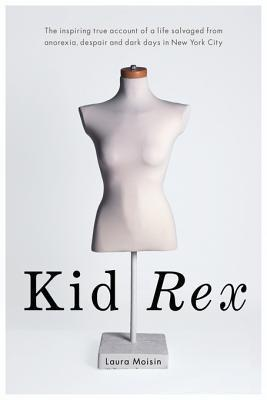 Kid Rex: The Inspiring True Account of a Life Salvaged from Despair, Anorexia and Dark Days in New York City  by  Laura Moisin