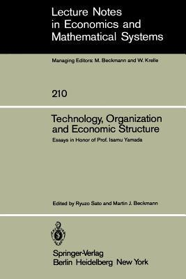 Technology, Organization and Economic Structure: Essays in Honor of Prof. Isamu Yamada R. Sato