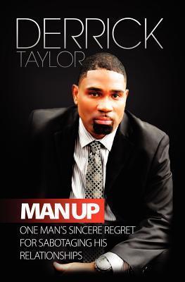 Man Up: One Mans Sincere Regret for Sabotaging His Relationshops  by  Derrick Taylor