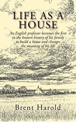 Life as a House: An English Professor Becomes the First in the Known History of His Family to Build a House and Changes the Meaning of  by  Brent Harold