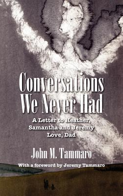 Conversations We Never Had: A Letter to Heather, Samantha and Jeremy Love, Dad John M. Tammaro