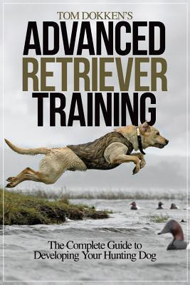 Tom Dokkens Advanced Retriever Training: The Complete Guide to Developing Your Hunting Dog  by  Tom Dokken