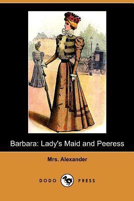 Barbara: Ladys Maid and Peeress  by  Mrs. Alexander