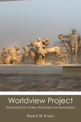 Worldview Project: The Search for a New Worldview for Humankind  by  Patrick M. Foster