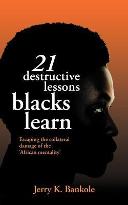 21 Destructive Lessons Blacks Learn: Escaping the Collateral Damage of the African Mentality  by  Jerry K Bankole