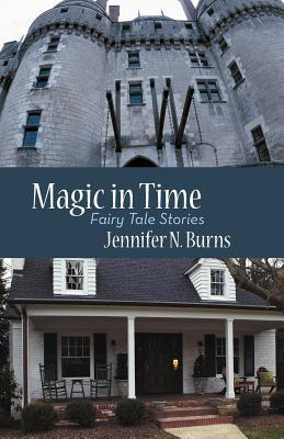 Magic in Time: Fairy Tale Stories  by  Jennifer N. Burns
