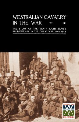 Westralian Cavalry in the War. the Story of the Tenth Light Horse Regiment, A.I.F., in the Great War  by  A.C.N. Olden