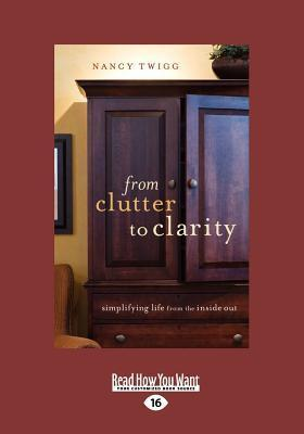 From Clutter to Clarity: Simplifying Life from the Inside Out: Simplifying Life from the Inside Out (Large Print 16pt) Nancy Twigg