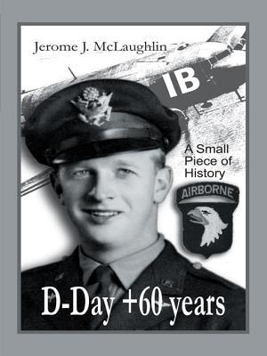 D-Day +60 Years: A Small Piece of History  by  Jerome J. McLaughlin