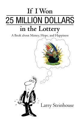 If I Won 25 Million Dollars in the Lottery: A Book about Money, Hope, and Happiness Larry Steinhouse