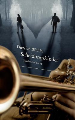 Scheidungskinder: Quirins Erzählung Dietrich Bächler