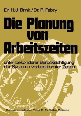 Die Planung Von Arbeitszeiten: Unter Besonderer Berucksichtigung Der Systeme Vorbestimmter Zeiten  by  Hans-Josef Brink