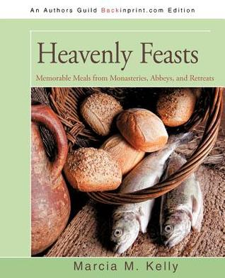 Heavenly Feasts: Memorable Meals from Monasteries, Abbeys, and Retreats  by  Marcia Kelly
