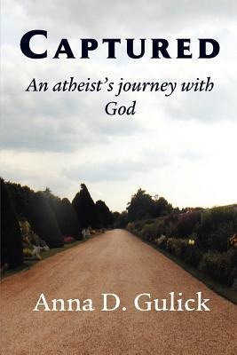Captured, an Atheists Journey with God  by  Anna D. Gulick