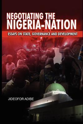 Negotiating the Nigeria-Nation: Essays on State, Governance and Development  by  Jideofor Adibe