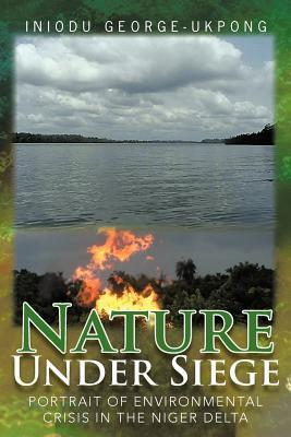 Nature Under Siege: Portrait of Environmental Crisis in the Niger Delta Iniodu George-Ukpong