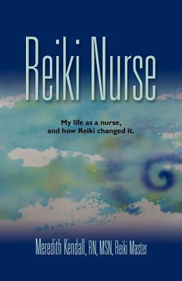 Reiki Nurse My Life As a Nurse, and How Reiki Changed It Meredith Kendall