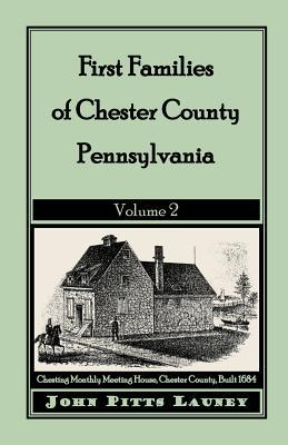 First Families of Chester County, Pennsylvania: Volume 2 John Pitts Launey