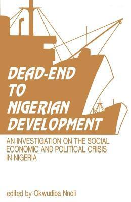 Dead-End to Nigerian Development: An Investigation on the Social Economic and Political Crises in Nigeria Okwudiba Nnoli