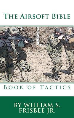 The Airsoft Bible: Book of Tactics William S. Frisbee