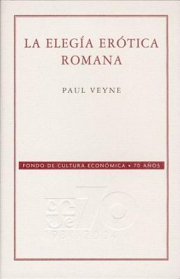 La Elegia Erotica Romana. El Amor, La Poesia y El Occidente  by  Paul Veyne