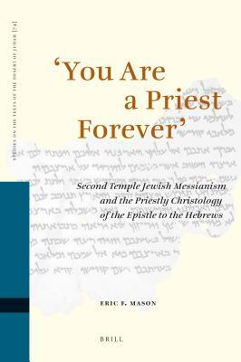 You Are a Priest Forever: Second Temple Jewish Messianism and the Priestly Christology of the Epistle to the Hebrews  by  Eric Mason