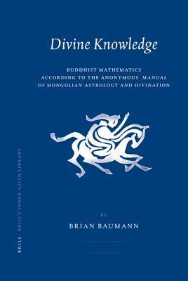 Divine Knowledge: Buddhist Mathematics According to the Anonymous Manual of Mongolian Astrology and Divination  by  Brian Baumann