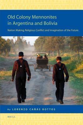 Old Colony Mennonites in Argentina and Bolivia: Nation Making, Religious Conflict and Imagination of the Future  by  Lorenzo Caaas Bottos