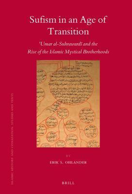 Sufism in an Age of Transition: Umar Al-Suhraward and the Rise of the Islamic Mystical Brotherhoods Erik Ohlander