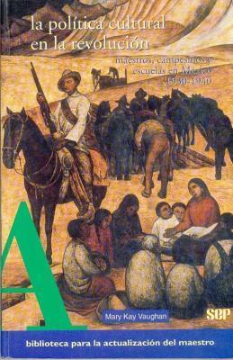 La Politica Cultural En La Revolucion. Maestros, Campesinos y Escuelas En Mexico, 1930-1940 Mary Kay Vaughan