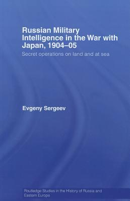 Russian Military Intelligence in the War with Japan, 1904-05: Secret Operations on Land and at Sea Evgeny Sergeev