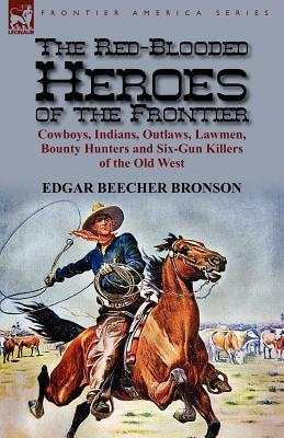The Red-Blooded Heroes of the Frontier: Cowboys, Indians, Outlaws, Lawmen, Bounty Hunters and Six-Gun Killers of the Old West  by  Edgar Beecher Bronson