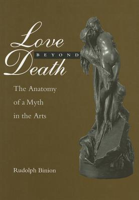 Love Beyond Death: The Anatomy of a Myth in the Arts  by  Rudolph Binion