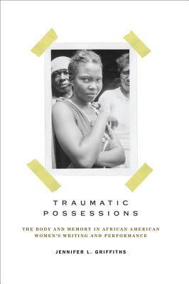 Traumatic Possessions: The Body and Memory in African American Womens Writing and Performance  by  Jennifer L. Griffiths