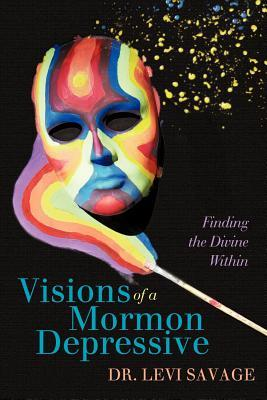 Visions of a Mormon Depressive: Finding the Divine Within  by  Levi Savage