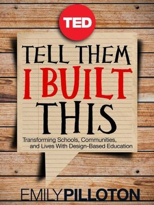 Tell Them I Built This: Transforming Schools, Communities, and Lives With Design-Based Education (TED Books)  by  Emily Pilloton