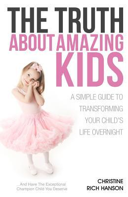 The Truth about Amazing Kids: A Simple Guide to Transforming Your Childs Life Overnight Christine Rich Hanson