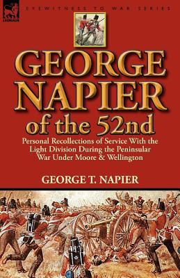 George Napier of the 52nd: Personal Recollections of Service with the Light Division During the Peninsular War Under Moore & Wellington George T Napier