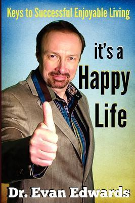 Its a Happy Life: Keys to Successful Enjoyable Living  by  Evan Edwards